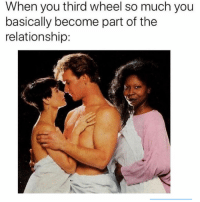 Girl Memes, You, and For: When you third wheel so much you  basically become part of the  relationship: Reposting for accidentally deleting
