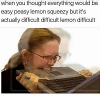 Memes, Thought, and 🤖: when you thought everything would be  easy peasy lemon squeezy but it's  actually difficult difficult lemon difficult 🤟🏼😔🤟🏼