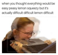 You Thought: when you thought everything would be  easy peasy lemon squeezy but it's  actually difficult difficult lemon difficult