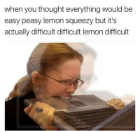 Thought, Lemon, and Easy: when you thought everything would be  easy peasy lemon squeezy but it's  actually difficult difficult lemon difficult WHY IS THIS SO HARD