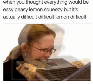 Thought, Lemon, and Easy: when you thought everything would be  easy peasy lemon squeezy but it's  actually difficult difficult lemon difficult