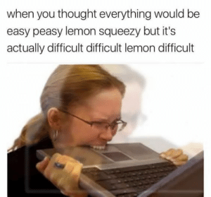 Dank, Memes, and Target: when you thought everything would be  easy peasy lemon squeezy but it's  actually difficult difficult lemon difficult WHY IS THIS SO HARD by Train_r MORE MEMES
