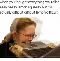 Girl Memes, Thought, and Lemon: when you thought everything would be  peasy lemon squeezy but it's  actually difficult difficult lemon difficult  easy SOS 🚨🚨🚨