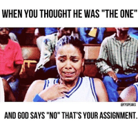 """God, Memes, and Husband: WHEN YOU THOUGHT HE WAS """"THE ONE""""  @TYSPEAKS  AND GOD SAYS """"NO"""" THAT'S YOUR ASSIGNMENT @tyspeaks says: 😂😂😂 I'm so serious though!! Discern the difference between your husband and an assignment! Don't ruin your witness thinking every fine and bearded man of God is your husband. Be encouraged! Follow 👏🏼👏🏼@tyspeaks now"""