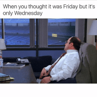 Well today's almost over. It's like 2 days really. It's like a cup of coffee. It'll go by like that ✍️ costanzagrams: When you thought it was Friday but it's  only Wednesday Well today's almost over. It's like 2 days really. It's like a cup of coffee. It'll go by like that ✍️ costanzagrams