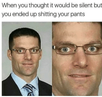 Memes, Help, and Thought: When you thought it would be silent but  you ended up shitting your pants <p>This is downright just a shitty situation</p><p><b><i>You need your required daily intake of memes! Follow <a>@nochillmemes</a> for help now!</i></b><br/></p>