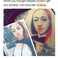 Dank, Dope, and Funny: When you thought people couldn't get  any dumber, how bow dah • Smh 💀 try the 4th one! 🅱️ Like for unlimited good luck 😩 ━━━━━━━━━━━━━ Follow @theballista for more 🔥 - - - Gamers memes meme funny tb like follow COD laugh lol girl dope joke savage dank followforfollow instagram justinbieber love yeezy ballistaalliance explorepage explore
