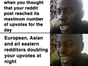 always happens and it's the best: when you thought  that your reddit  post reached its  maximum number  of upvotes for the  day  European, Asian  and all eastern  redditors doubling  your upvotes at  night always happens and it's the best