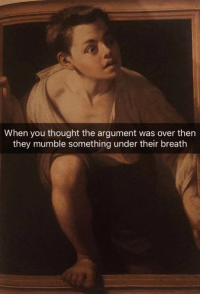 Classical Art, Thought, and Mumble: When you thought the argument was over then  they mumble something under their breath
