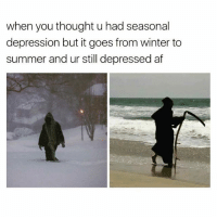 Fuckk..☠😂😂: when you thought u had seasonal  depression but it goes from winter to  summer and ur still depressed af Fuckk..☠😂😂