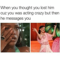 Crazy, Lol, and Memes: When you thought you lost him  cuz you was acting crazy but then  he messages you Lol had you scared for a bit 😭