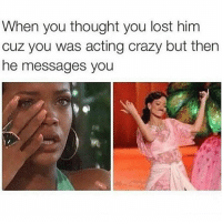 Crazy, Lmao, and Memes: When you thought you lost him  cuz you was acting crazy but then  he messages you LMAO typical