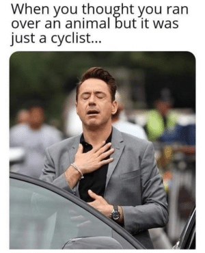 Dank, Animal, and Thought: When you thought you ran  over an animal but it was  just a cyclist... So glad