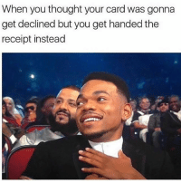 I love under constant fear that my credit card will get declined.: When you thought your card was gonna  get declined but you get handed the  receipt instead I love under constant fear that my credit card will get declined.