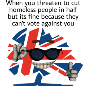 A great success: When you threaten to cut  homeless people in half  but its fine because they  can't vote against you A great success