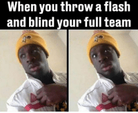 Every time I play CS:GO: When you throw a flash  and blind your full team Every time I play CS:GO