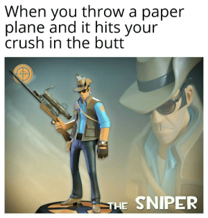 The Sniper: When you throw a paper  plane and it hits your  crush in the butt  IPER  THE The Sniper