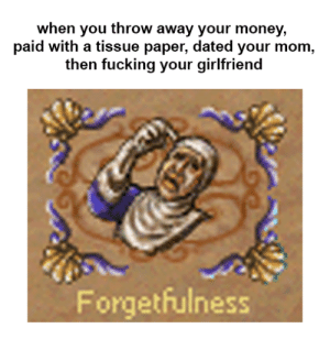 made by homm3 gang: when you throw away your money,  paid with a tissue paper, dated your mom,  then fucking your girlfriend  Forgetfulness made by homm3 gang