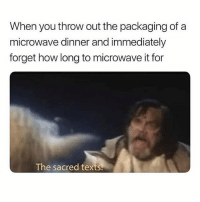 Memes, Texts, and 🤖: When you throw out the packaging of a  microwave dinner and immediately  forget how long to microwave it for  The sacred texts @pubity is a must-follow!!! 😂😂😂