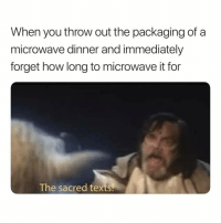 "Memes, Http, and Texts: When you throw out the packaging of a  microwave dinner and immediately  forget how long to microwave it for  The sacred texts <p>Once or twice a week via /r/memes <a href=""http://ift.tt/2rtoIj8"">http://ift.tt/2rtoIj8</a></p>"