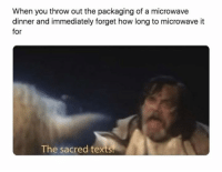 Text, How, and Microwave: When you throw out the packaging of a microwave  dinner and immediately forget how long to microwave it  for  The sacred text