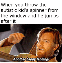 Autism, Kids, and Steel: When you throw the  autistic kid's spinner from  the window and he jumps  after it  Anotherhappy landing! <p>Autism can melt steel 🅱eams</p>
