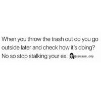 Funny, Memes, and Stalking: When you throw the trash out do you go  outside later and check how it's doing?  No so stop stalking your ex. esarcasm only SarcasmOnly