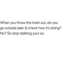 Memes, Shit, and Stalking: When you throw the trash out, do you  go outside later & check how it's doing?  No? So stop stalking your ex. WEEKEND REMINDER THAT YOUR EX AINT SHIT 💯😂🙋🏽‍♀️👋🏼