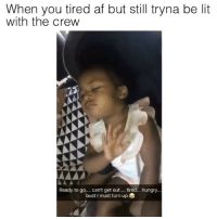 Af, Friends, and Hungry: When you tired af but still tryna be lit  with the crew  Ready to go  can't get out  tired... hungry...  bust I must turn up YOU 😂😂 @toofemale.s ➡️ TAG 5 FRIENDS ➡️ CREDIT - UNKNOWN ➡️ TURN ON POST NOTIFICATIONS