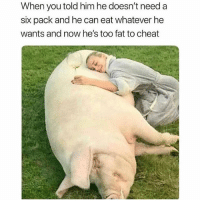 Memes, Fat, and 🤖: When you told him he doesn't need a  six pack and he can eat whatever he  wants and now he's too fat to cheat Fool proof plan