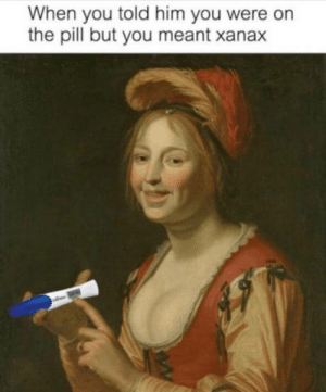 Pills are Pills: When you told him you were on  the pill but you meant xanax Pills are Pills