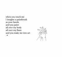 Paint, Art, and Touch: when you touch me  i imagine a paintbrush  as your hands  and you paint  all over my body  all over my flaws  and you make me into art  -n