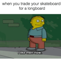 This is so true 😂 @lentz_99 sent this in skatermemes: when you trade your skateboard  for a longboard  I like men now This is so true 😂 @lentz_99 sent this in skatermemes