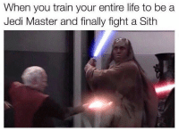 Jedi, Life, and Memes: When you train your entire life to be a  Jedi Master and finally fight a Sith Then you die like a youngling