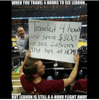 RIP to that dudes money. LoL. @athleticsplays Tags: NBA Money LeBron: WHEN YOU TRAVEL 4 HOURS TO SEE LEBRON...  le.  4  rave hou)  and spent S800  see LeBron  adm  and hes at  NBA MEME  BUT LEBRONIS STILL A4-HOUR FLIGHTAWAY RIP to that dudes money. LoL. @athleticsplays Tags: NBA Money LeBron