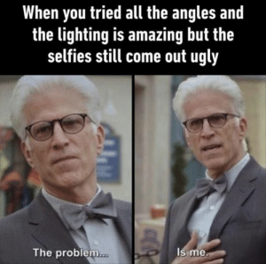 Funny, Memes, and Ugly: When you tried all the angles and  the lighting is amazing but the  selfies still come out ugly  The problem  Is me Funny Memes Of The Day 33 Pics