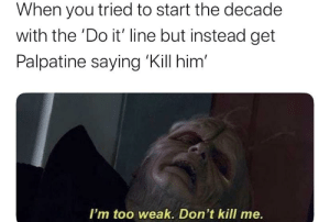 *Count Dooku looks in shock*: When you tried to start the decade  with the 'Do it' line but instead get  Palpatine saying 'Kill him'  I'm too weak. Don't kill me. *Count Dooku looks in shock*
