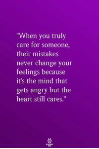 "Heart, Angry, and Change: ""When you truly  care for someone,  their mistakes  never change your  feelings because  it's the mind that  gets angry but the  heart still cares.'"""