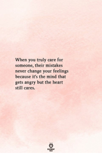 Heart, Angry, and Change: When you truly care for  someone, their mistakes  never change your feelings  because it's the mind that  gets angry but the heart  still cares.