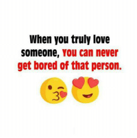 bored: When you truly love  Someone, You can never  get bored of that person.