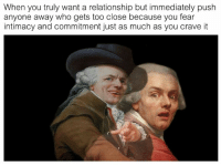 Classical Art, Fear, and Who: When you truly want a relationship but immediately push  anyone away who gets too close because you fear  intimacy and commitment just as much as you crave it  3