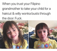 Haircut, Willy Wonka, and Fuck: When you trust your Filipino  grandmother to take your child for a  haircut & willy wonka busts through  the door. Fuck.