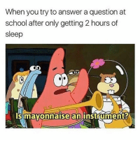 Memes, School, and Sleep: When you try to answer a question at  school after only getting 2 hours of  sleep  On  Is mayonnaise an instrument? Damn talk about relateable