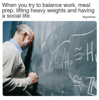Life, Work, and Fitness: When you try to balance work, meal  prep, lifting heavy weights and having  a social life.  @gymaholic When you try to balance work, meal prep  Lifting heavy weights and having a social life.  More motivation: https://www.gymaholic.co  #fitness #motivation #gymaholic