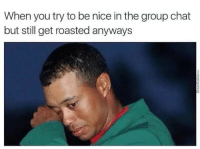 Try To Be Nice: When you try to be nice in the group chat  but still get roasted anyways