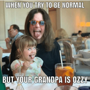normal: WHEN YOU TRY TO BE NORMAL  BUT YOUR GRANDPA IS OZZY