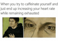 Heart, Classical Art, and Heart Rate: When you try to caffeinate yourself and  just end up increasing your heart rate  while remaining exhausted Y tho