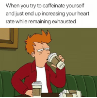 Heart, Day, and All: When you try to caffeinate yourself  and just end up increasing your heart  rate while remaining exhausted All day every day 😅