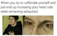 Heart, MeIRL, and Heart Rate: When you try to caffeinate yourself and  just end up increasing your heart rate  while remaining exhausted Meirl
