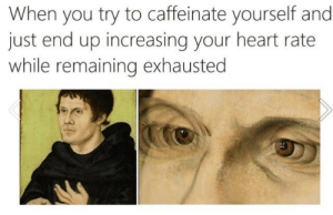 Just End: When you try to caffeinate yourself and  just end up increasing your heart rate  while remaining exhausted  31